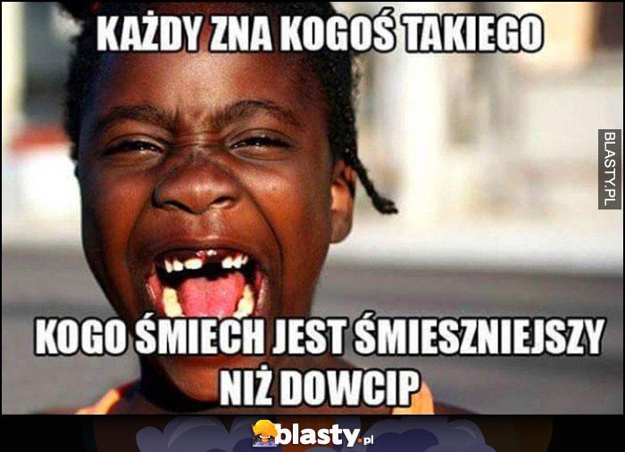 Każdy zna kogoś takiego kogo śmiech jest śmieszniejszy niż dowcip