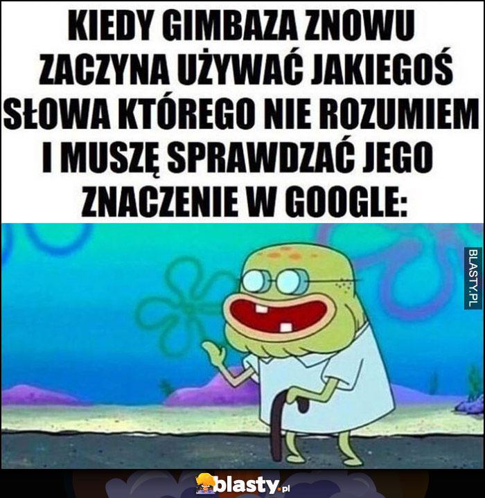 Kiedy gimbaza znowu zaczyna używać jakiegoś słowa, którego nie rozumiem i muszę sprawdzać jego znaczenie w google Spongebob