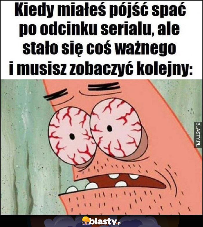 Kiedy miałeś pójść spać po odcinku serialu, ale stało się coś ważnego i musisz zobaczyć kolejny Spongebob