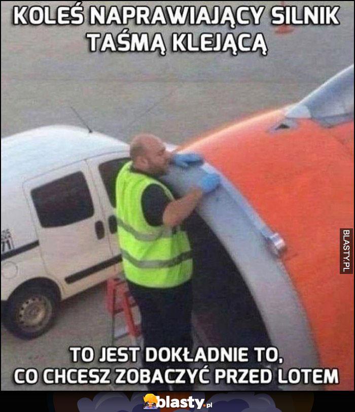 Koleś naprawiający silnik samolotu taśmą klejącą to jest dokładnie to, co chcesz zobaczyć przed lotem