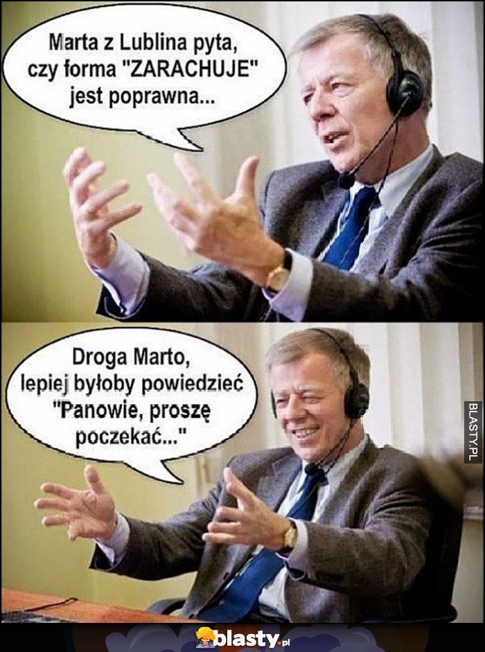 Miodek Marta z Lublina pyta czy zarachuje to poprawna forma, lepiej byłoby powiedzieć Panowie proszę poczekać