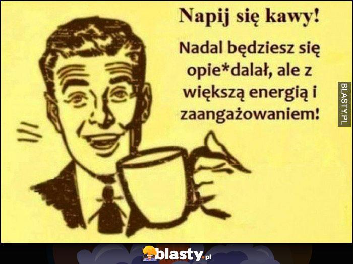 Napij się kawy, nadal będziesz się opierdzielał ale z większą energią i zaangażowaniem