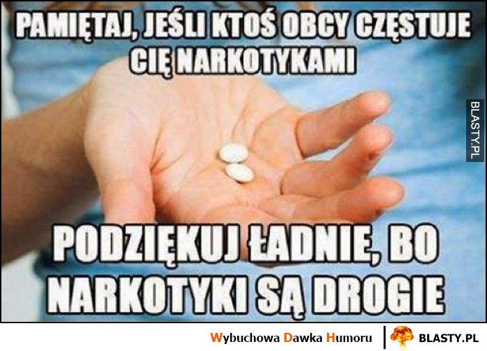 Pamiętaj, jeśl iktoś obcy częstuje Cię narkotykami podziękuj ładnie, bo narkotyki są drogie