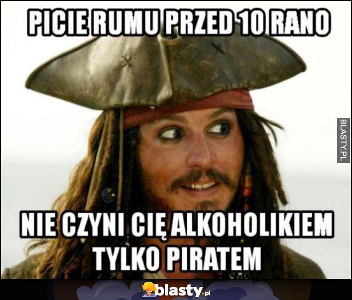 Picie rumu przed 10 rano nie czyni cię alkoholikiem tylko piratem