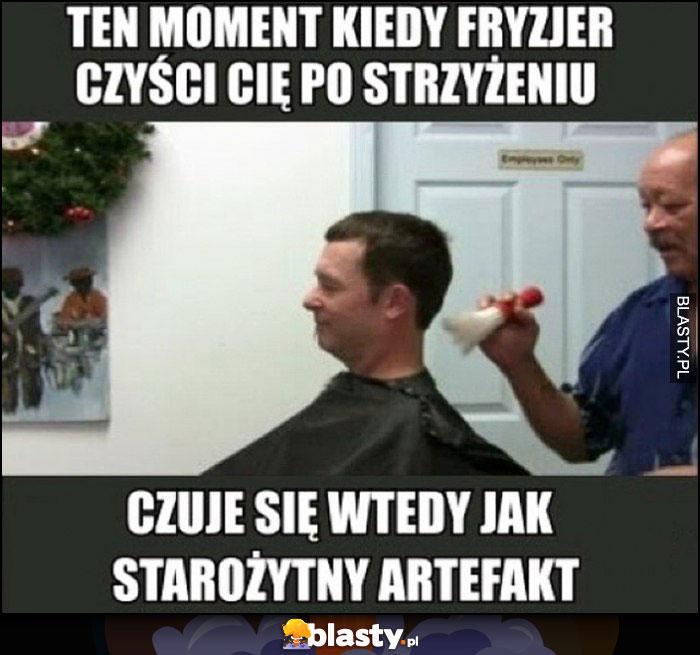 Ten moment kiedy fryzjer czyści Cię po strzyżeniu, czuję się wtedy jak starożytny artefakt
