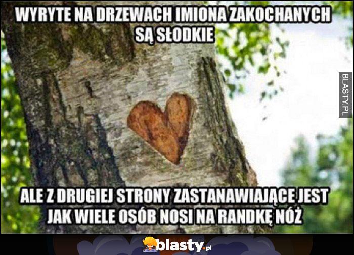 Wyryte na drzewach imiona zakochanych są słodkie ale z drugiej strony zastanawiajace jest jak wiele osób nosi na randkę nóż