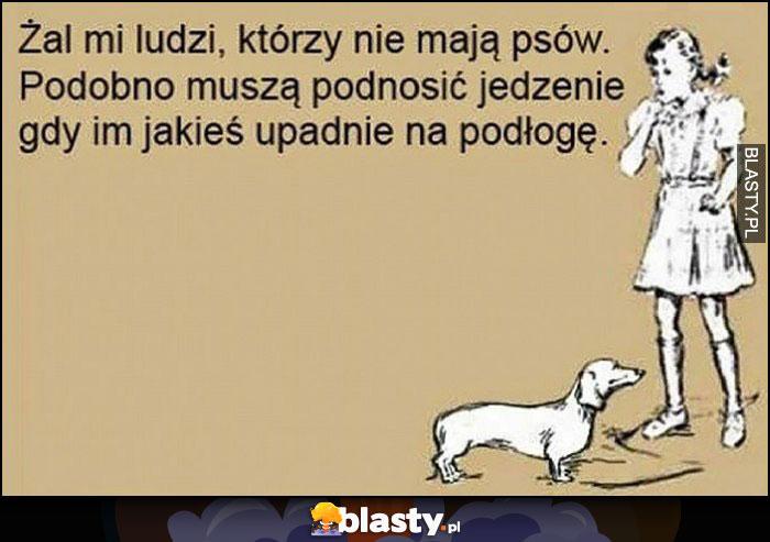 Żal mi ludzi, którzy nie mają psów, podobno muszą podnosić jedzenie gdy im upadnie na podłogę