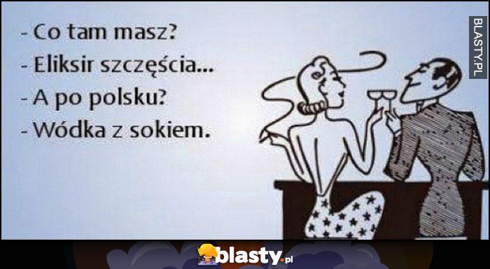 Co tam masz? Eliksir szczęścia, a po Polsku? Wódka z sokiem