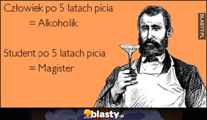Człowiek po 5 latach picia = alkoholik, student po 5 latach picia = magister