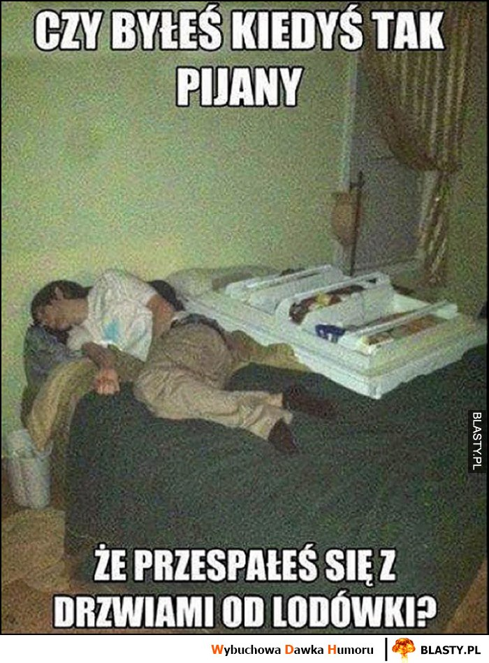 Czy byłeś kiedyś tak pijany, że przespałeś się z drzwiami od lodówki?