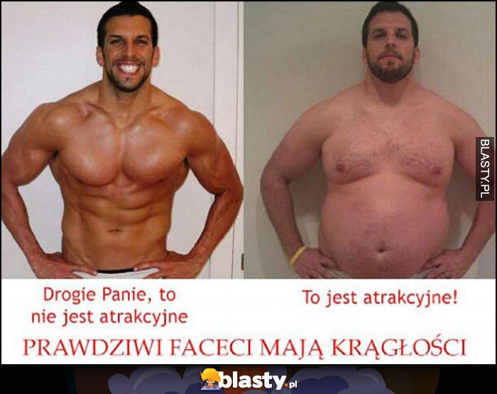 Drogie Panie, to nie jest atrakcyjne, prawdziwi faceci mają krągłości, tłuszcz nie mięśnie