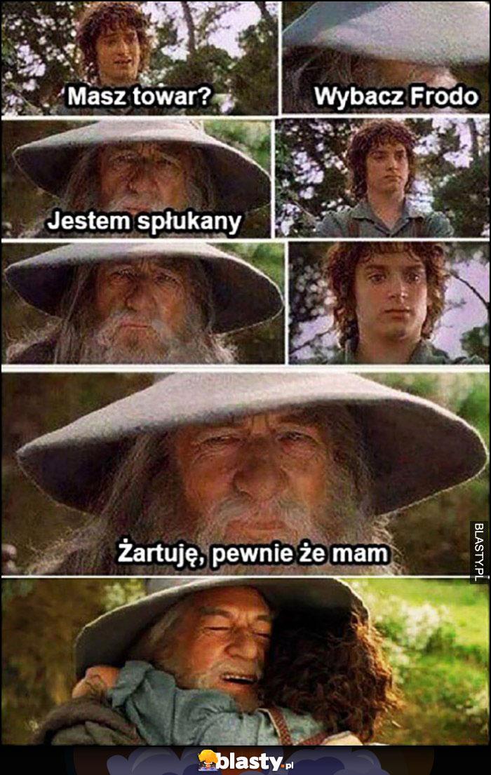 Gandalf, masz towar? Wybacz Frodo jestem spłukany, żartuję pewnie że mam
