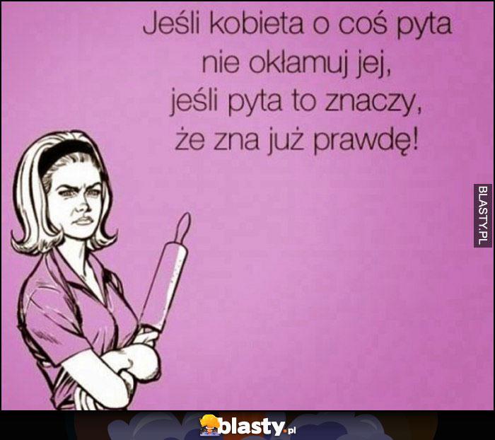 Jeśli kobieta o coś pyta nie okłamuj jej, jeśli pyta to znaczy, że zna już prawdę!