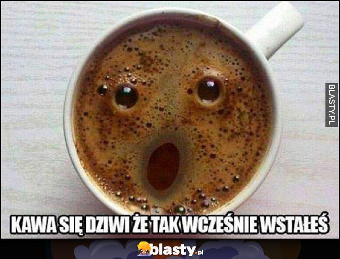 Kawa się dziwi, że tak wcześnie wstałeś zdziwiona