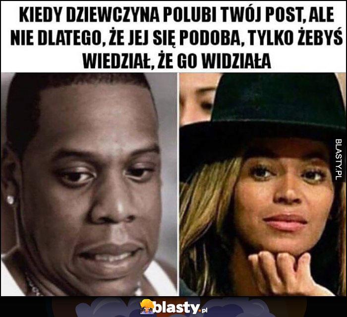 Kiedy dziewczyna polubi Twój post, ale nie dla tego, że jej się podoba, tylko żebyś wiedział, że go widziała Beyonce Jay-Z
