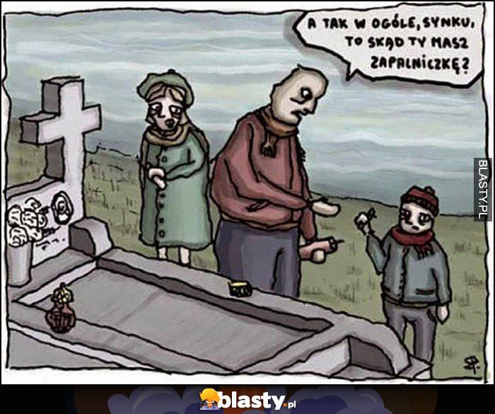 Na grobach a tak w ogóle synku to skąd Ty masz zapalniczkę?