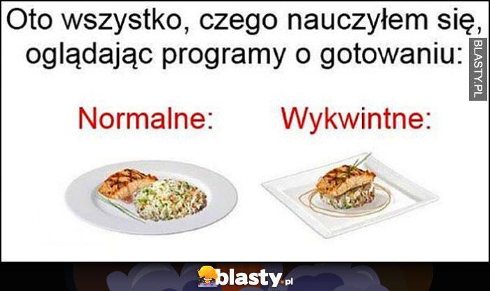 Oto wszystko, czego nauczyłem się oglądając programy o gotowaniu: normalne vs wykwintne