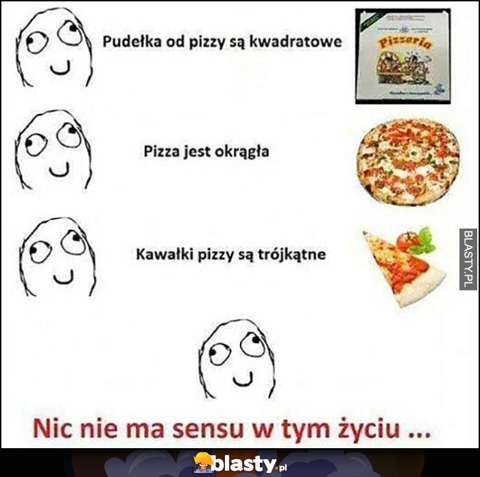 Pudełka do pizzy są kwadratowe, pizza jest okrągła, kawałki pizzy są trójkątne, nic nie ma sensu w tym życiu