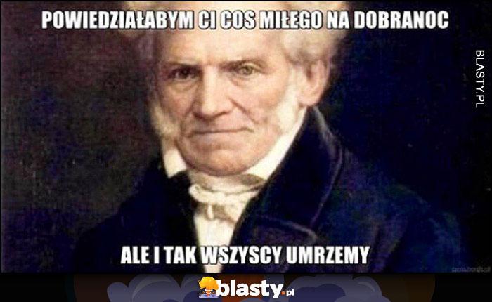 Schopenhauer powiedziałbym Ci coś miłego na dobranoc, ale i tak wszyscy umrzemy