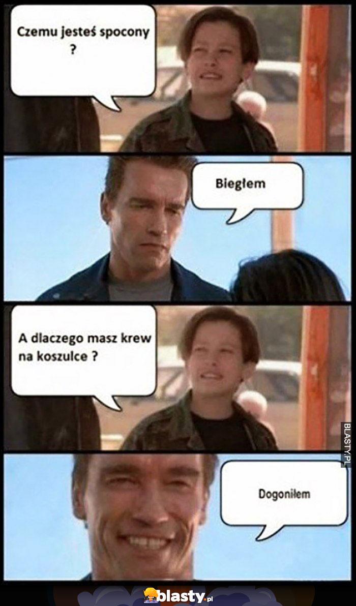 Schwarzenegger Terminator czemu jesteś spocony? Biegłem, a dlaczego masz krew na koszulce? Dogoniłem