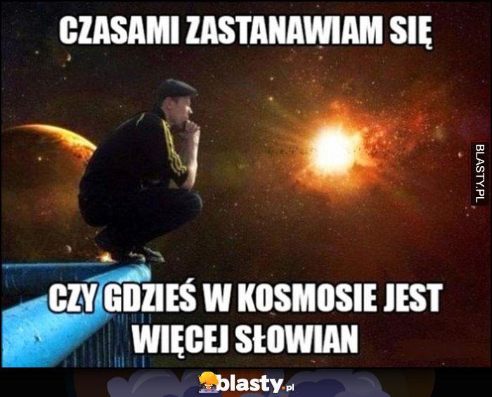 Słowianin Seba czasami zastanawiam się czy gdzieś w kosmosie jest więcej Słowian