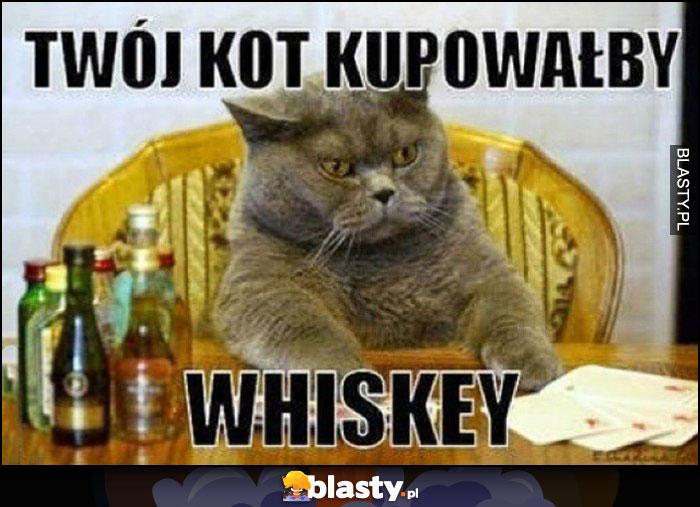 Twój kot kupowałby whiskey