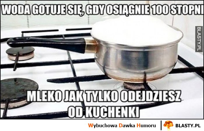 Woda gotuje się, gdy osiągnie 100 stopni, mleko jak tylko odejdziesz od kuchenki