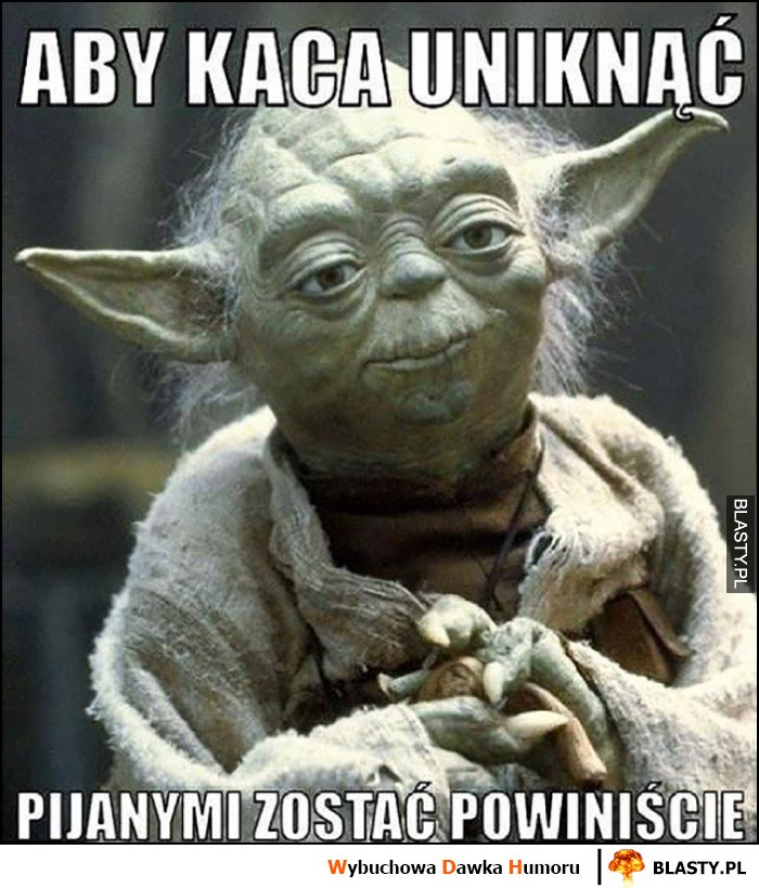 Yoda aby kaca unikać pijanymi zostać powinniście