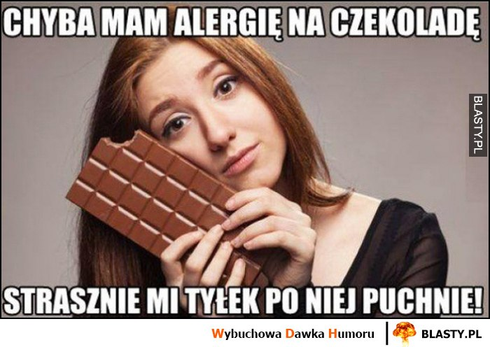 Chyba mam alergię na czekoladę, strasznie mi tyłek po niej puchnie