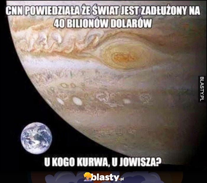 CNN powiedziała, że świat jest zadłużony na 40 bilionów dolarów, u kogo kurna, u Jowisza?