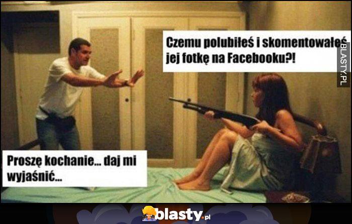 Czemu polubiłeś i skomentowałeś jej fotkę na facebooku, proszę kochanie daj mi wyjaśnić żona ze strzelbą