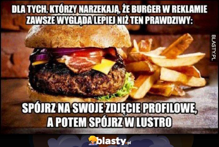 Dla tych, którzy narzekają, że burger w reklamie zawsze wygląda lepiej niż ten prawdziwy: spójrz na swoje zdjęcie profilowe, a potem spójrz w lusto