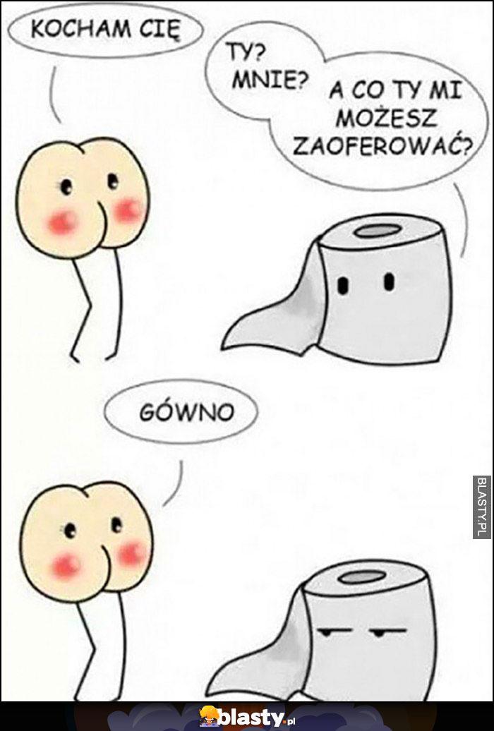 Dupa papier toaletowy, kocham Cię, a co Ty mi możesz zaoferować? Gówno