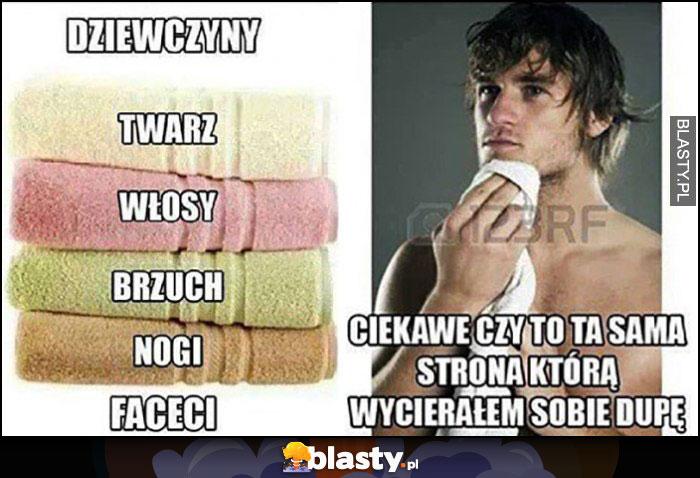 Jak ręcznika używają dziewczyny: osobne do twarzy, włosów, brzucha, nóg. Faceci: ciekawe czy to ta sama strona którą wycierałem sobie dupę