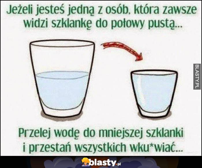 Jeżeli jesteś jedną z osób, która zawsze widzi szklankę do połowy pustą przelej wodę do mniejszej szklanki i przestań wszystkich wkurwiać