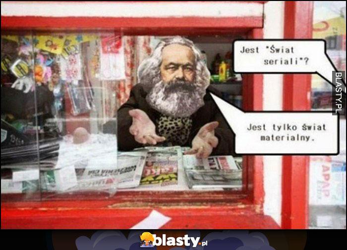 Karol Marks w kiosku, jest świat seriali? Jest tylko świat materialny