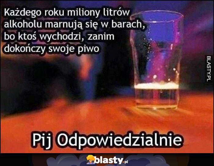 Każdego roku miliony litrów alkoholu marnują się w barach, bo ktoś wychodzi, zanim dokończy swoje piwo, pij odpowiedzialnie