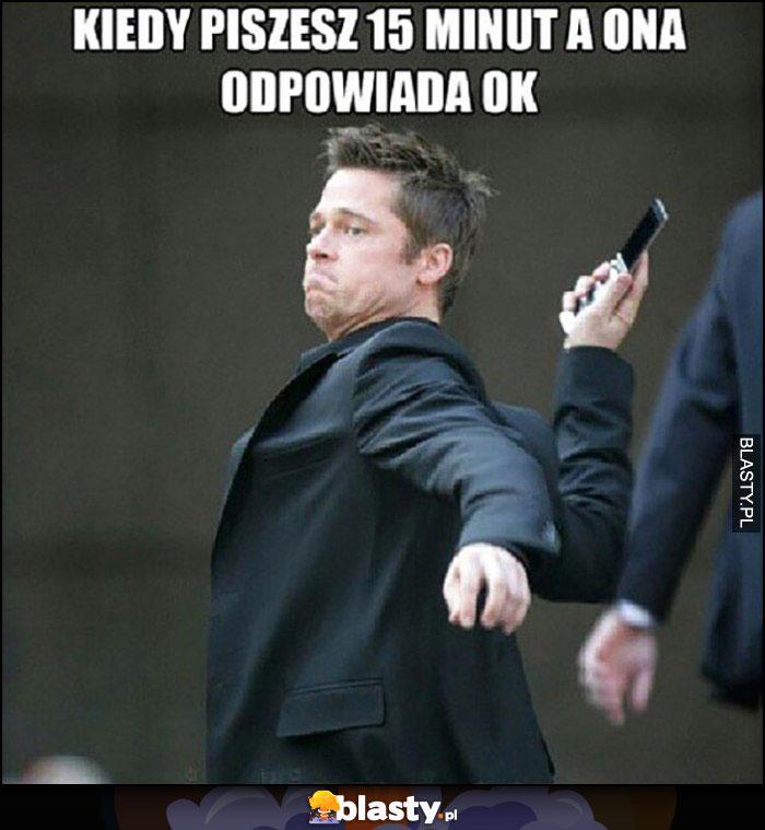 Kiedy piszesz 15 minut a ona odpowiada ok Brad Pitt rzuca telefonem