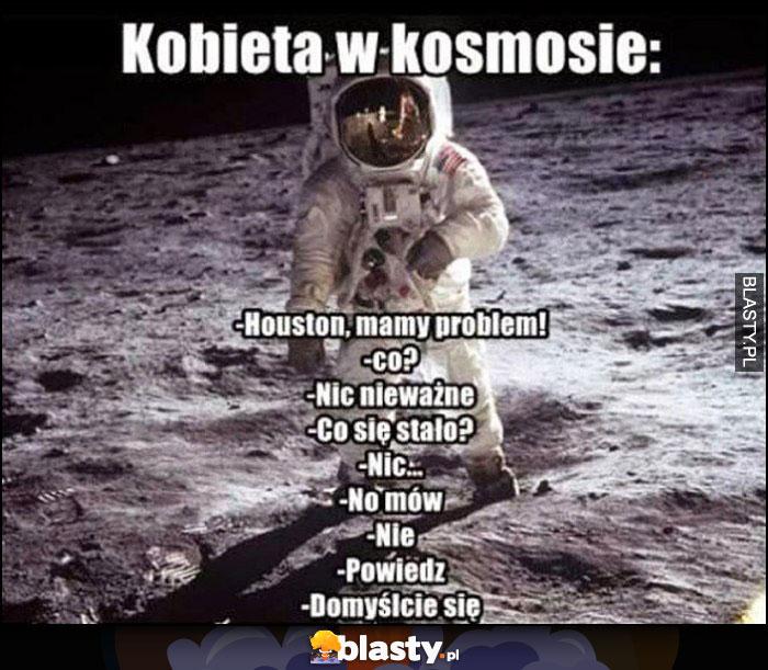 Kobieta w kosmosie: Houston mamy problem, co? Nic, nieważne, co się stało? Nic, no mówi, nie, powiedz, domyślcie się