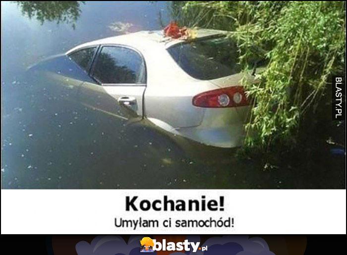 Kochanie umyłam Ci samochód wpadł do wody jeziora utopiony