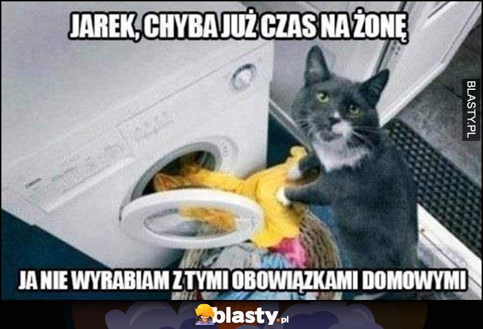 Kot robi pranie, Jarek chyba już czas na żonę, ja nie wyrabiam z tymi obowiązkami domowymi