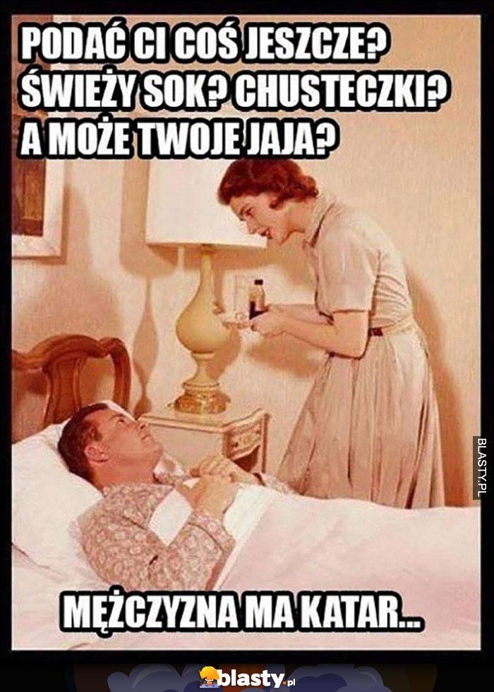 Mężczyzna ma katar, żona: podać Ci coś jeszcze? Świeży sok? Chusteczki, a może Twoje jaja?