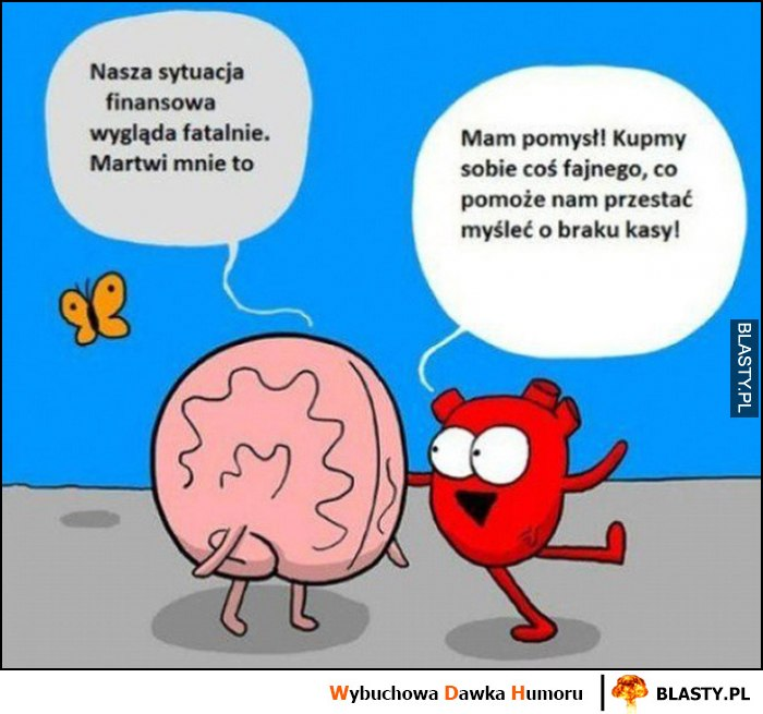 Mózg serce, nasza sytuacja finansowa wygląda fatalnie, martwi mnie to, mam pomysł, kupmy sobie coś fajnego, co pomoże nam przestać myśleć o braku kasy