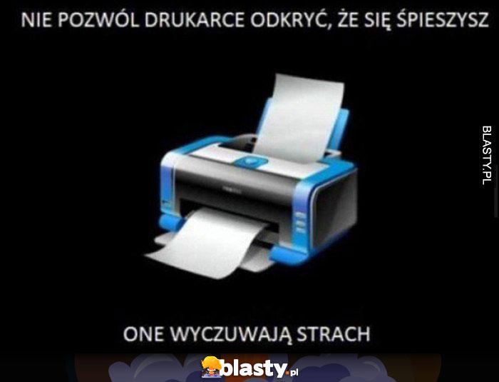 Nie pozwól drukarce odkryć, że się śpieszysz, one wyczuwają strach