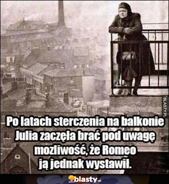 Po latach sterczenia na balkonie Julia zaczęła brać pod uwagę możliwość, że Romeo ją jednak wystawił