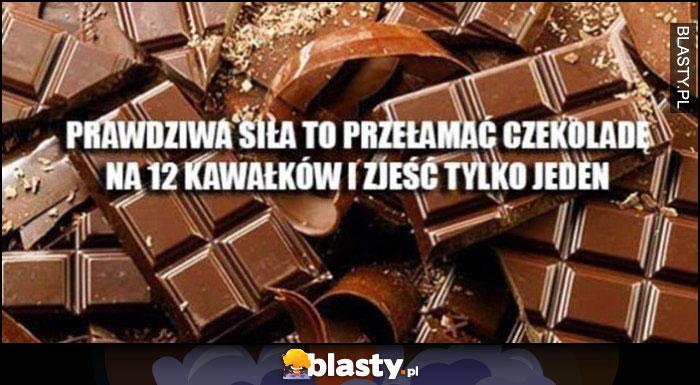 Prawdziwa siła to przełamać czekoladę na 12 kawałków i zjeść tylko jeden