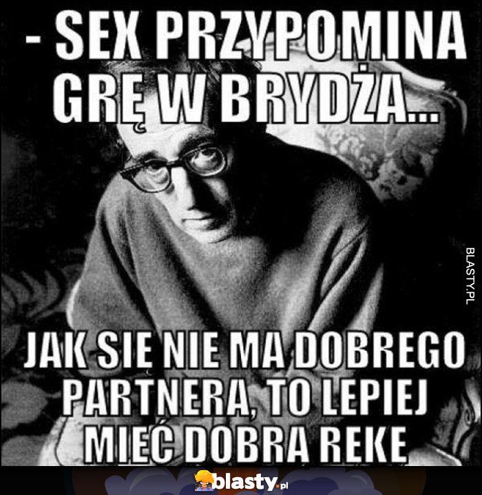 Seks przypomina grę w brydża, jak się nie ma dobrego partnera to lepiej mieć dobrą rękę Woody Allen