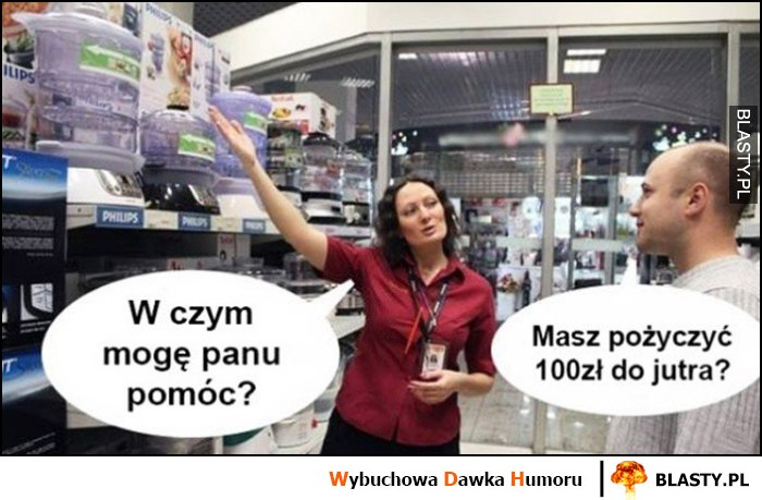 Sprzedawczyni w sklepie: w czym mogę panu pomóc? Masz pożyczyć 100 zł do jutra?