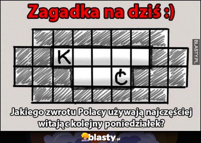 Zagadka na dziś - jakiego zwrotu Polacy używają najczęściej witając kolejny poniedziałek? Kurna mać
