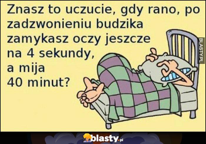 Znasz to uczucie, gdy rano po zadzwonieniu budzika zamykasz oczy na 4 sekundy, a mija 40 minut?